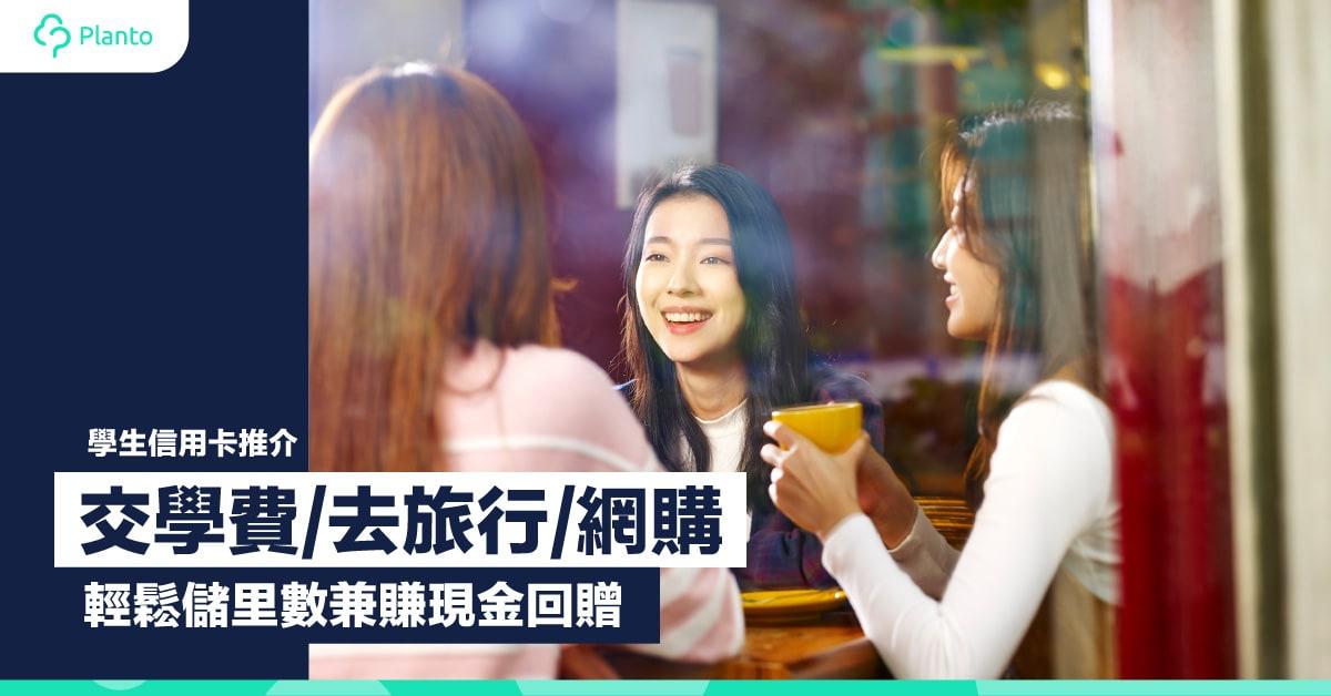 學生信用卡推介〡交學費/去旅行/網購    輕鬆儲里數兼賺現金回贈