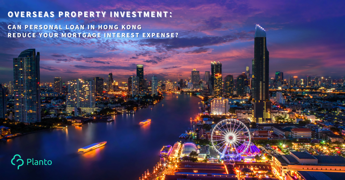 Overseas property investment: Can personal loan in Hong Kong reduce your mortgage interest expense?